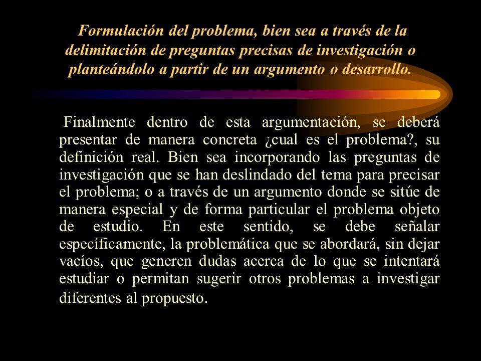 Formulación del problema, bien sea a través de la delimitación de preguntas precisas de investigación o planteándolo a partir de un argumento o desarr