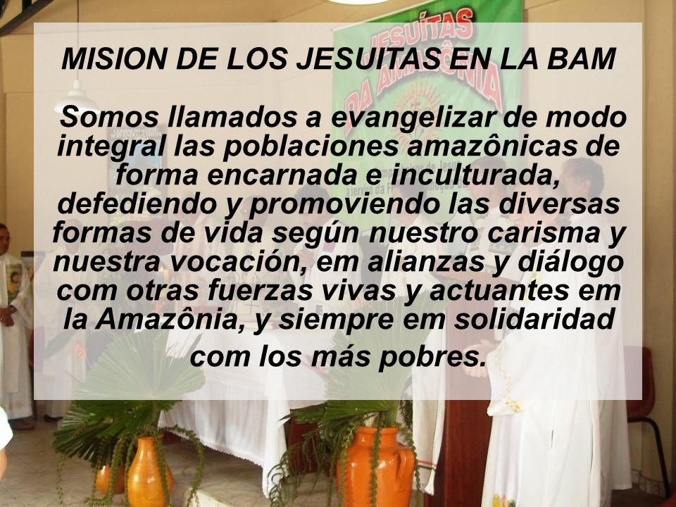 MISION DE LOS JESUITAS EN LA BAM Somos llamados a evangelizar de modo integral las poblaciones amazônicas de forma encarnada e inculturada, defediendo