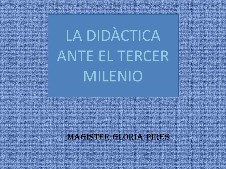 LA DIDÀCTICA ANTE EL TERCER MILENIO MAGISTER GLORIA PIRES