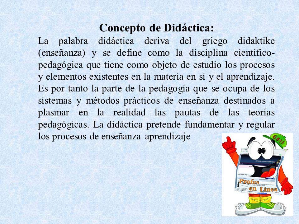 Concepto de Didáctica: La palabra didáctica deriva del griego didaktike (enseñanza) y se define como la disciplina cientifico- pedagógica que tiene co