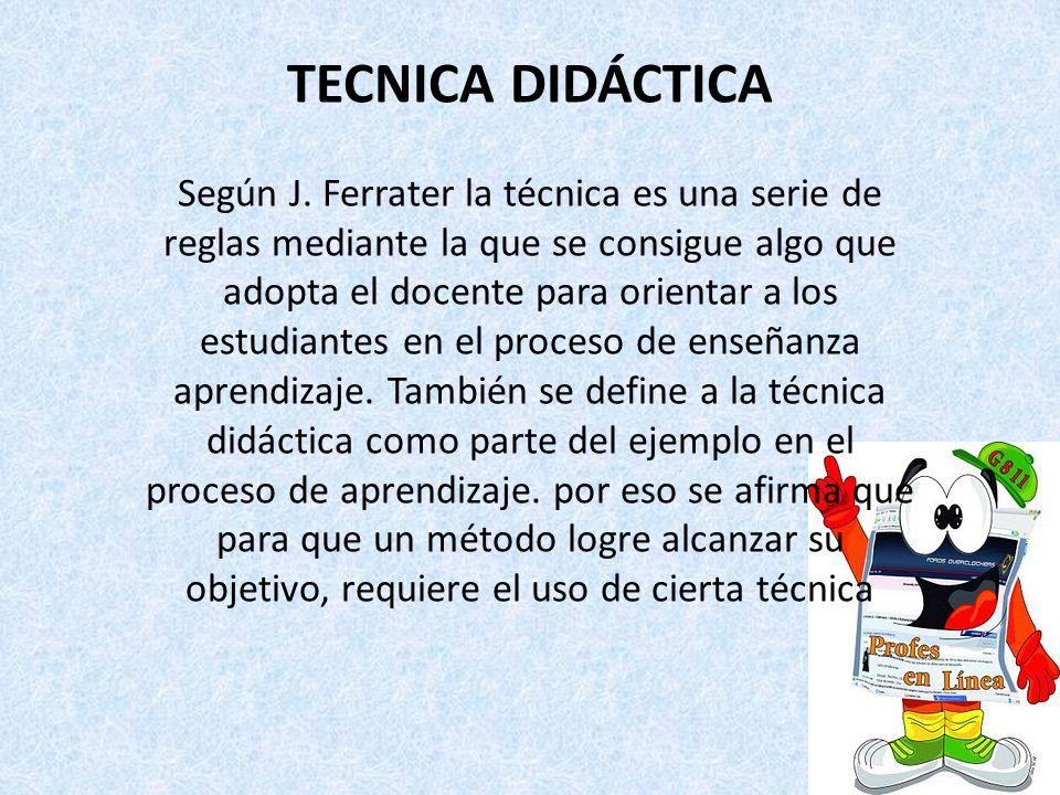 TECNICA DIDÁCTICA Según J. Ferrater la técnica es una serie de reglas mediante la que se consigue algo que adopta el docente para orientar a los estud