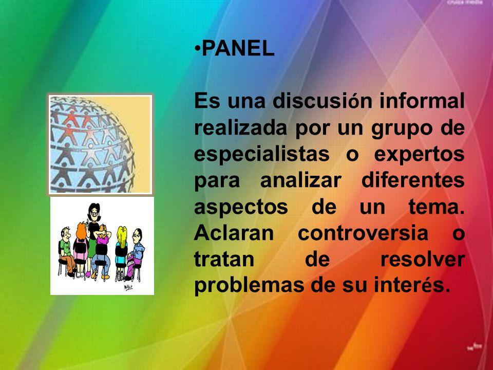 PANEL Es una discusi ó n informal realizada por un grupo de especialistas o expertos para analizar diferentes aspectos de un tema.