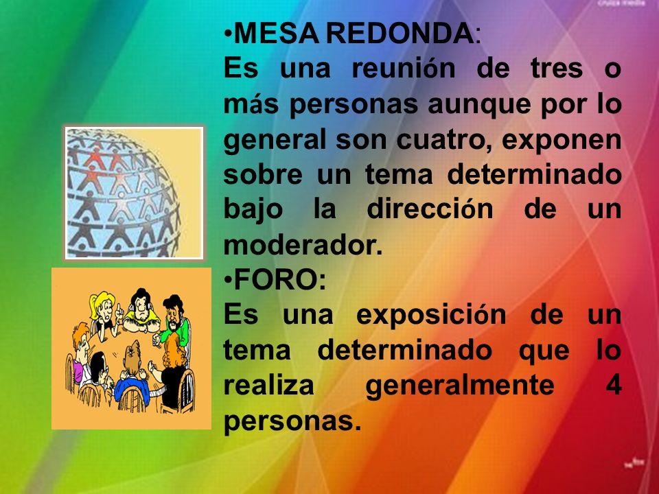 MESA REDONDA: Es una reuni ó n de tres o m á s personas aunque por lo general son cuatro, exponen sobre un tema determinado bajo la direcci ó n de un moderador.