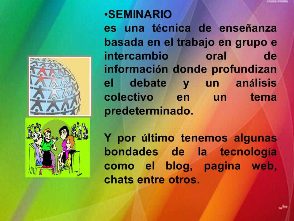 SEMINARIO es una t é cnica de ense ñ anza basada en el trabajo en grupo e intercambio oral de informaci ó n donde profundizan el debate y un an á lisis colectivo en un tema predeterminado.