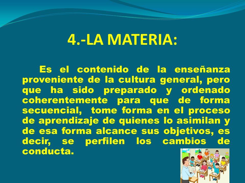 4.-LA MATERIA: Es el contenido de la enseñanza proveniente de la cultura general, pero que ha sido preparado y ordenado coherentemente para que de for