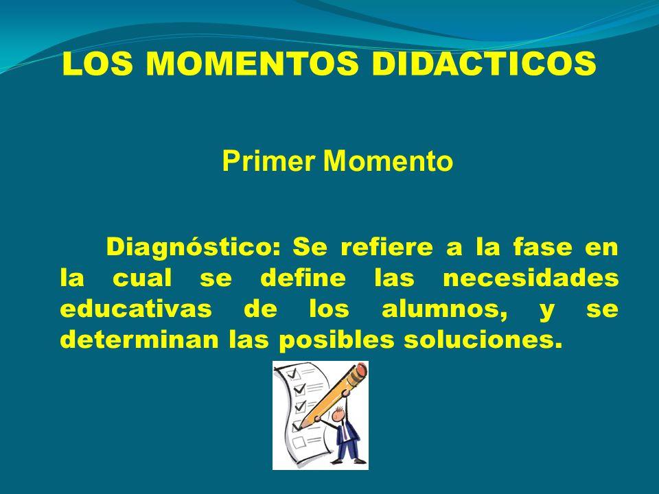LOS MOMENTOS DIDACTICOS Primer Momento Diagnóstico: Se refiere a la fase en la cual se define las necesidades educativas de los alumnos, y se determin