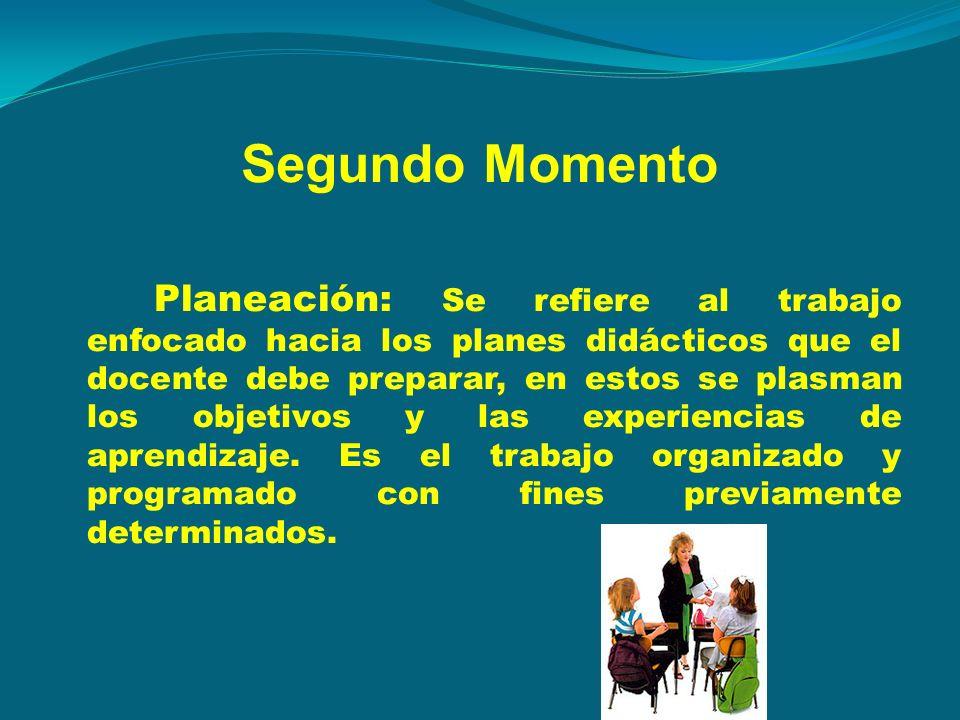 Segundo Momento Planeación: Se refiere al trabajo enfocado hacia los planes didácticos que el docente debe preparar, en estos se plasman los objetivos