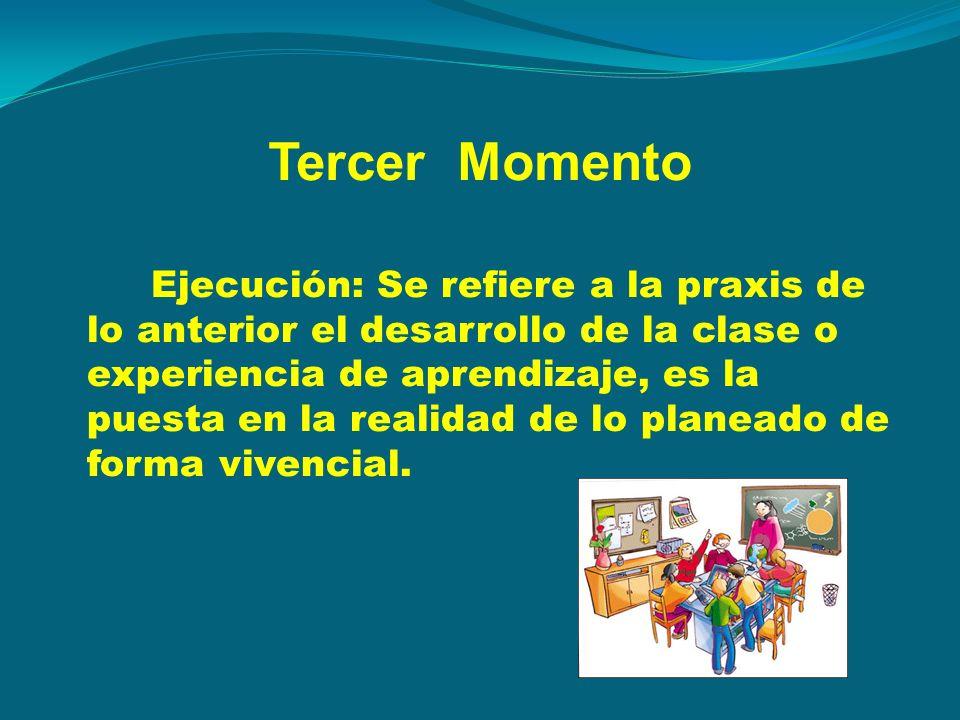 Tercer Momento Ejecución: Se refiere a la praxis de lo anterior el desarrollo de la clase o experiencia de aprendizaje, es la puesta en la realidad de