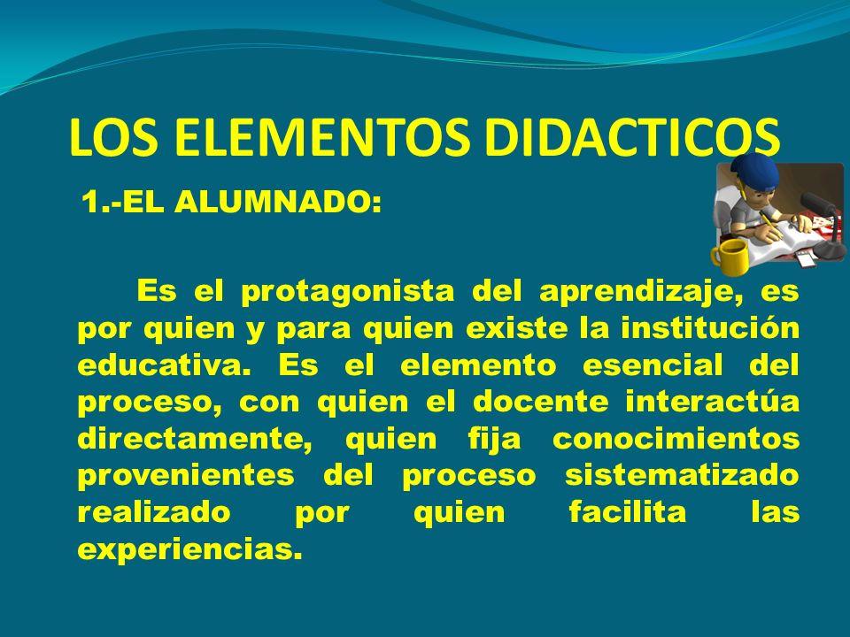 LOS ELEMENTOS DIDACTICOS 1.-EL ALUMNADO: Es el protagonista del aprendizaje, es por quien y para quien existe la institución educativa. Es el elemento