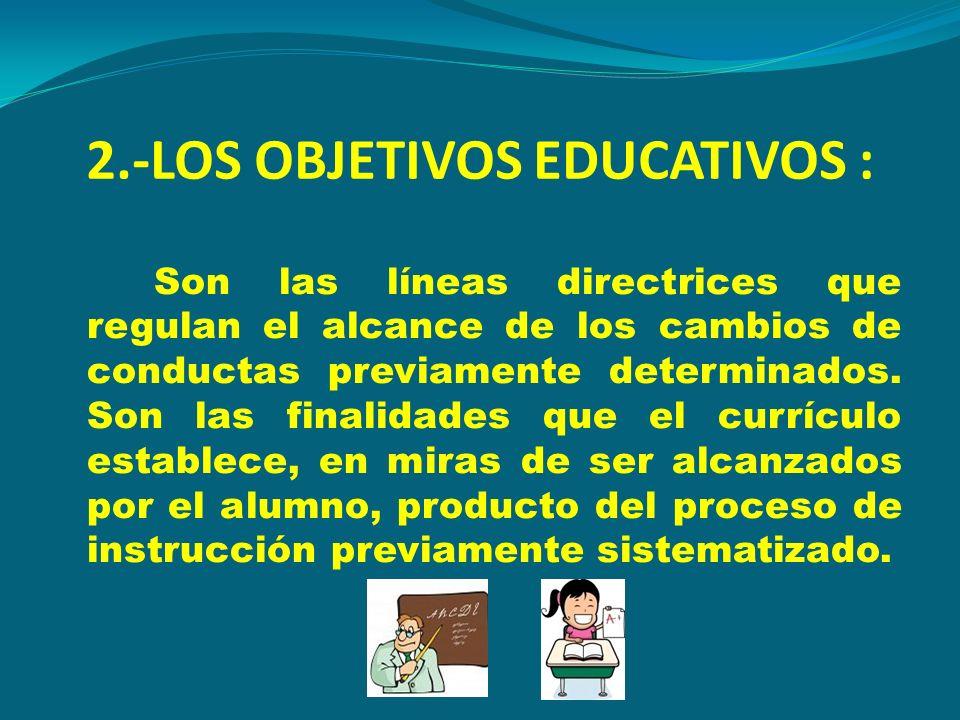 2.-LOS OBJETIVOS EDUCATIVOS : Son las líneas directrices que regulan el alcance de los cambios de conductas previamente determinados. Son las finalida