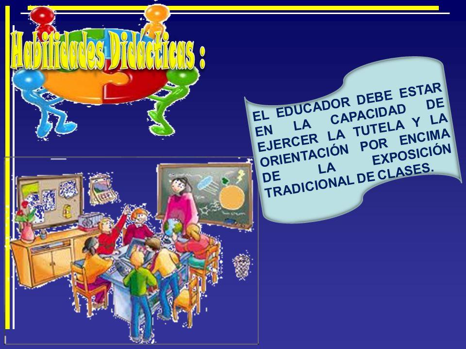 EL EDUCADOR DEBE ESTAR EN LA CAPACIDAD DE EJERCER LA TUTELA Y LA ORIENTACIÓN POR ENCIMA DE LA EXPOSICIÓN TRADICIONAL DE CLASES.