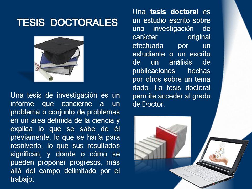 Una tesis doctoral es un estudio escrito sobre una investigaci ó n de car á cter original efectuada por un estudiante o un escrito de un an á lisis de