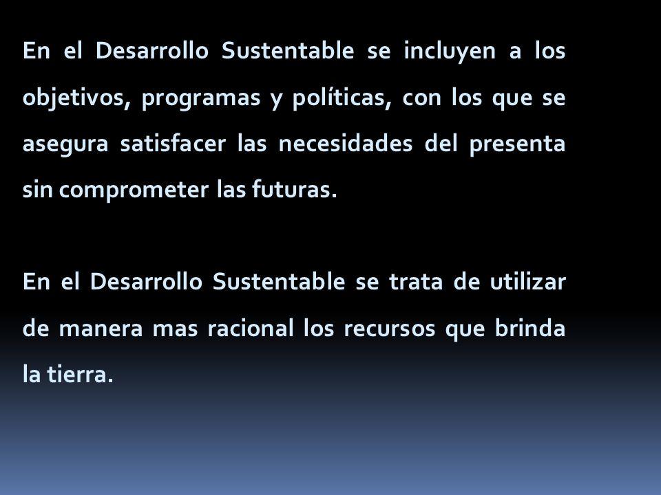 En el Desarrollo Sustentable se incluyen a los objetivos, programas y políticas, con los que se asegura satisfacer las necesidades del presenta sin co