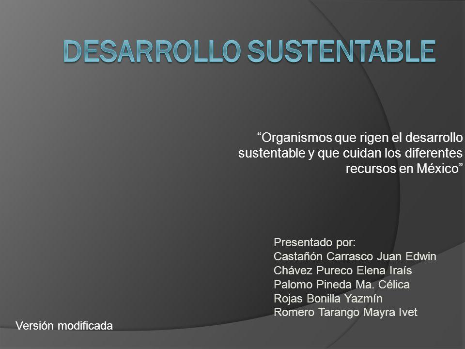 Organismos que rigen el desarrollo sustentable y que cuidan los diferentes recursos en México Presentado por: Castañón Carrasco Juan Edwin Chávez Pureco Elena Iraís Palomo Pineda Ma.