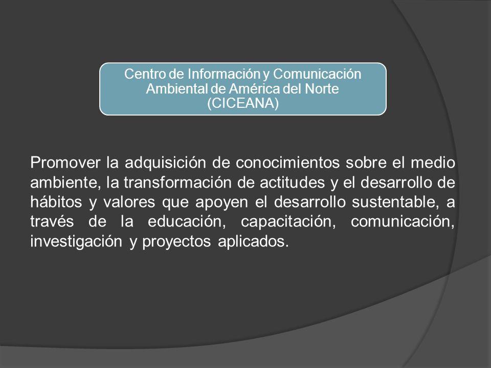 Centro de Información y Comunicación Ambiental de América del Norte (CICEANA) Promover la adquisición de conocimientos sobre el medio ambiente, la transformación de actitudes y el desarrollo de hábitos y valores que apoyen el desarrollo sustentable, a través de la educación, capacitación, comunicación, investigación y proyectos aplicados.