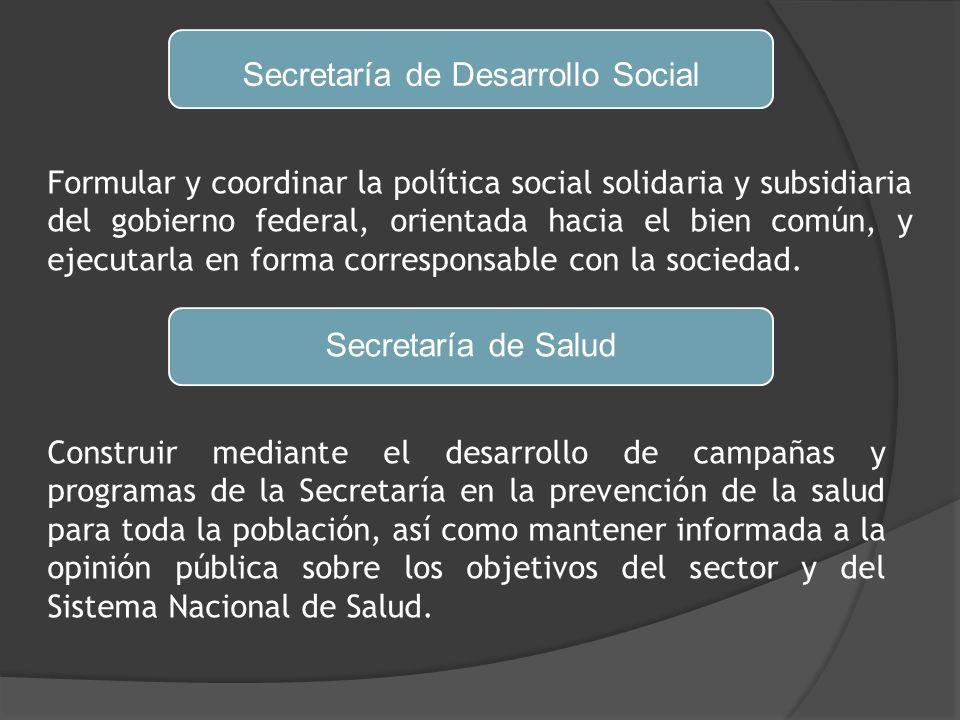 Secretaría de Desarrollo Social Formular y coordinar la política social solidaria y subsidiaria del gobierno federal, orientada hacia el bien común, y ejecutarla en forma corresponsable con la sociedad.