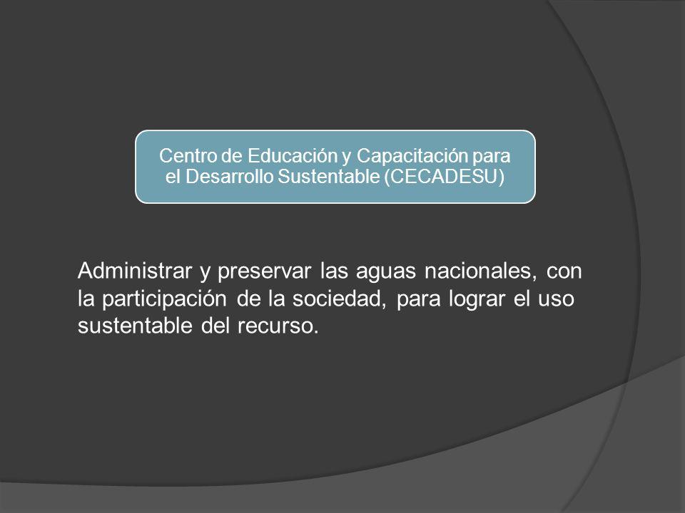 Centro de Educación y Capacitación para el Desarrollo Sustentable (CECADESU) Administrar y preservar las aguas nacionales, con la participación de la sociedad, para lograr el uso sustentable del recurso.