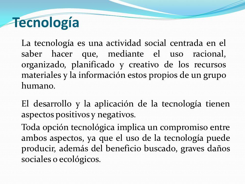Tecnología La tecnología es una actividad social centrada en el saber hacer que, mediante el uso racional, organizado, planificado y creativo de los r