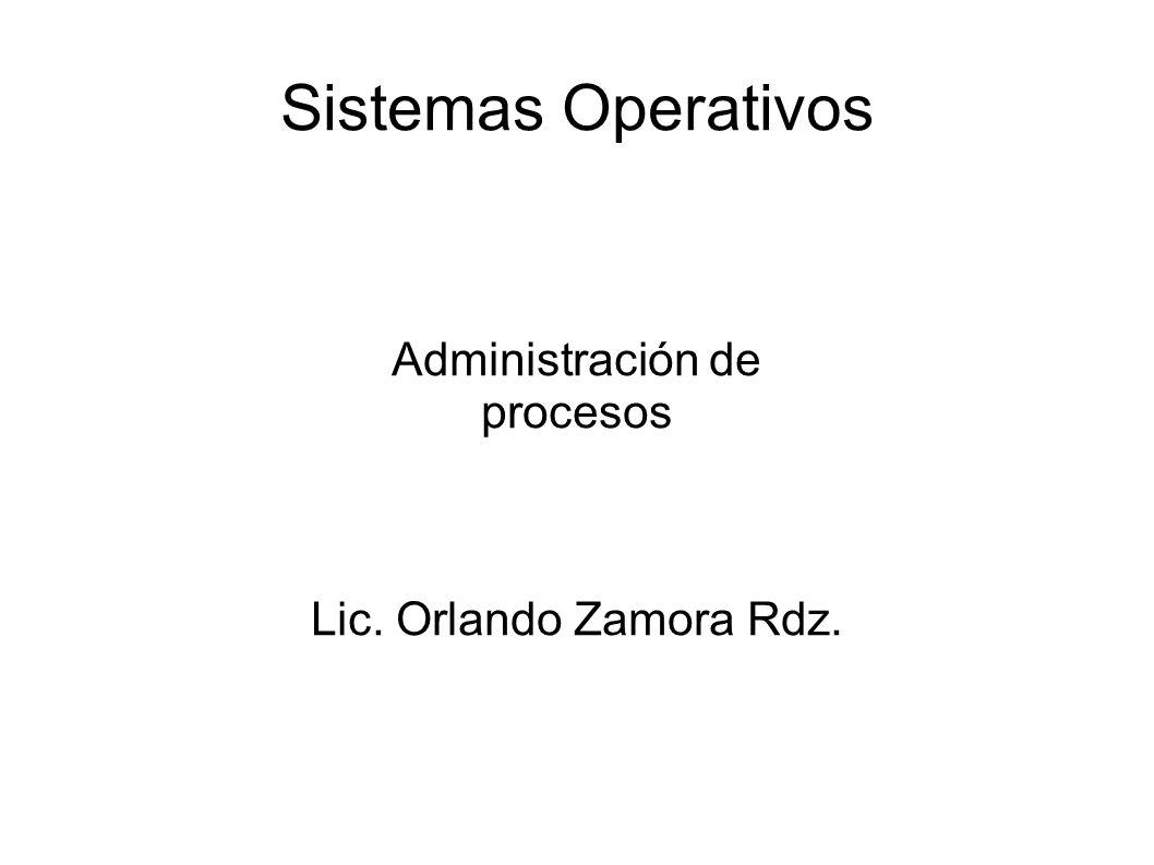 Sistemas Operativos Administración de procesos Lic. Orlando Zamora Rdz.