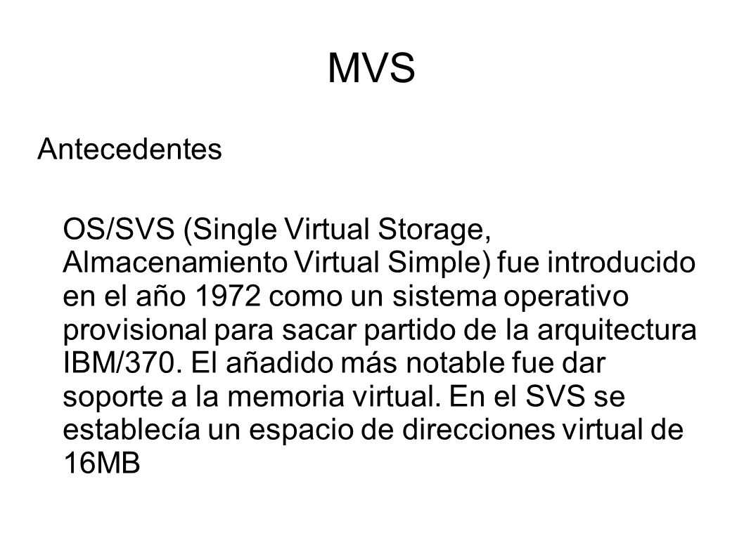 MVS Antecedentes OS/SVS (Single Virtual Storage, Almacenamiento Virtual Simple) fue introducido en el año 1972 como un sistema operativo provisional p