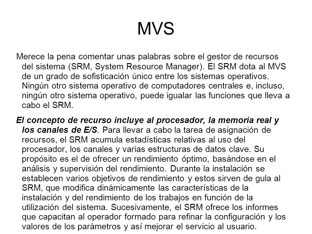 MVS Merece la pena comentar unas palabras sobre el gestor de recursos del sistema (SRM, System Resource Manager). El SRM dota al MVS de un grado de so