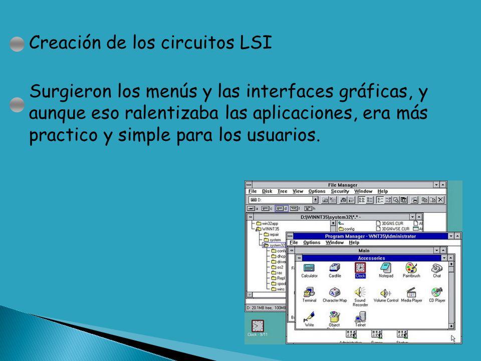 Creación de los circuitos LSI Surgieron los menús y las interfaces gráficas, y aunque eso ralentizaba las aplicaciones, era más practico y simple para