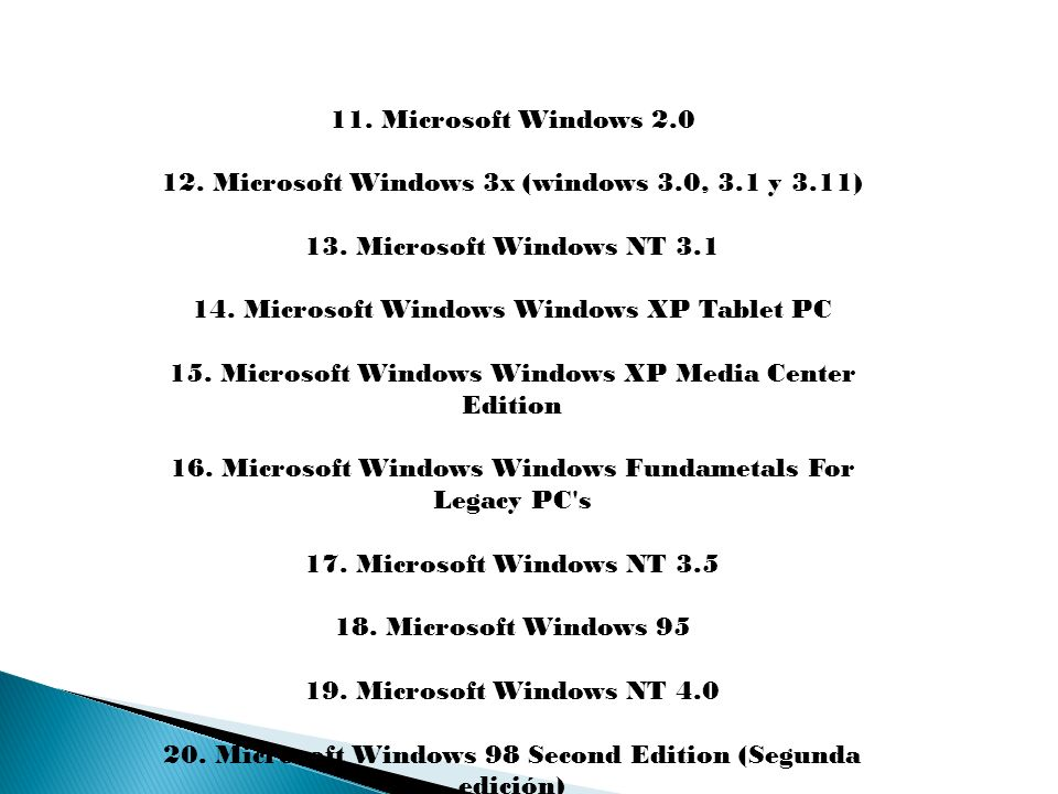 11. Microsoft Windows 2.0 12. Microsoft Windows 3x (windows 3.0, 3.1 y 3.11) 13. Microsoft Windows NT 3.1 14. Microsoft Windows Windows XP Tablet PC 1