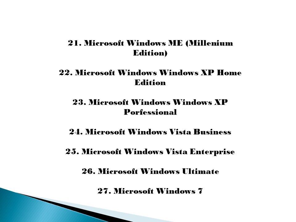 21. Microsoft Windows ME (Millenium Edition) 22. Microsoft Windows Windows XP Home Edition 23. Microsoft Windows Windows XP Porfessional 24. Microsoft