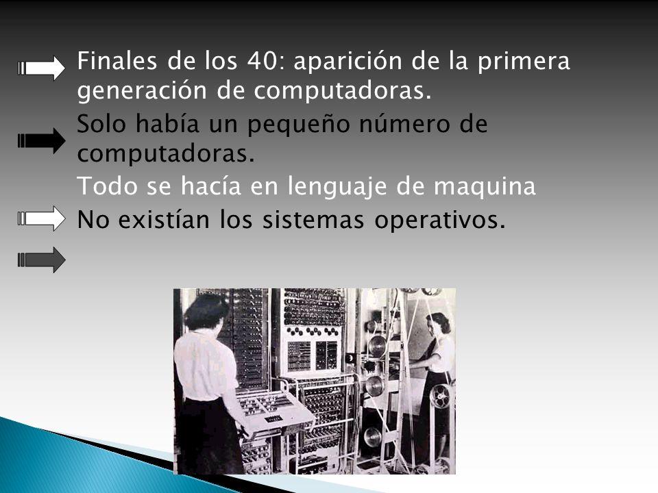 Finales de los 40: aparición de la primera generación de computadoras. Solo había un pequeño número de computadoras. Todo se hacía en lenguaje de maqu
