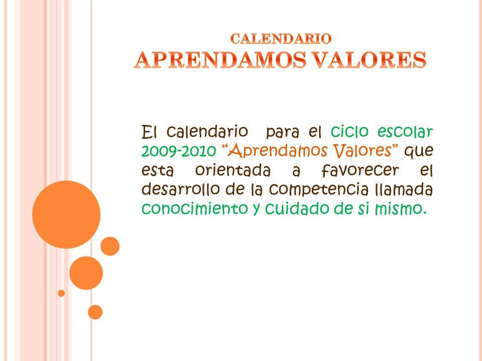 El calendario para el ciclo escolar 2009-2010 Aprendamos Valores que esta orientada a favorecer el desarrollo de la competencia llamada conocimiento y