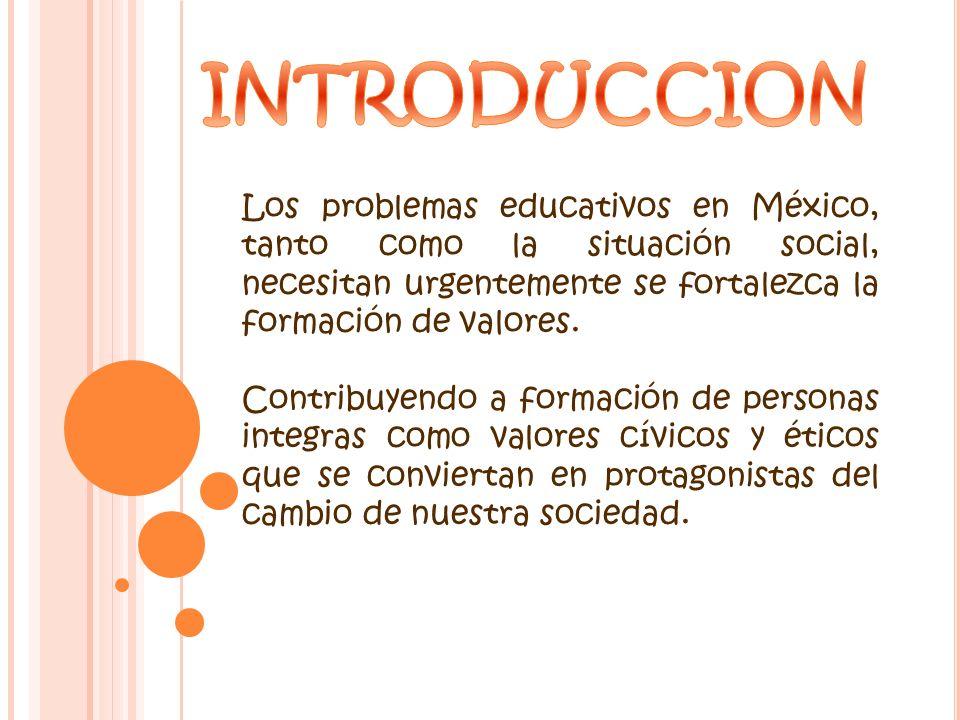 Los problemas educativos en México, tanto como la situación social, necesitan urgentemente se fortalezca la formación de valores. Contribuyendo a form