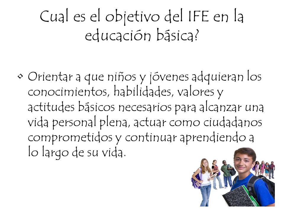 Cual es el objetivo del IFE en la educación básica? Orientar a que niños y jóvenes adquieran los conocimientos, habilidades, valores y actitudes básic