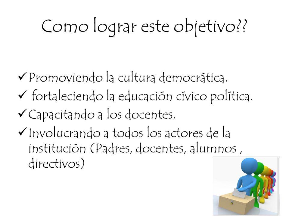 Como lograr este objetivo?? Promoviendo la cultura democrática. fortaleciendo la educación cívico política. Capacitando a los docentes. Involucrando a