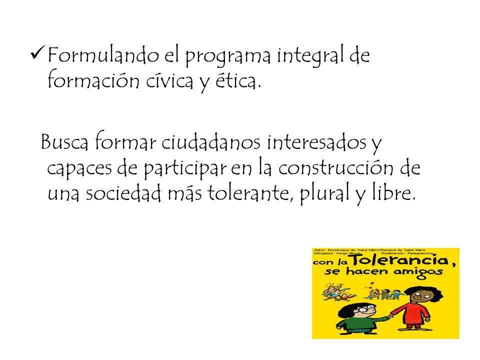 Formulando el programa integral de formación cívica y ética. Busca formar ciudadanos interesados y capaces de participar en la construcción de una soc