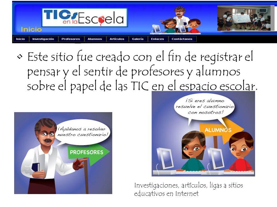 Este sitio fue creado con el fin de registrar el pensar y el sentir de profesores y alumnos sobre el papel de las TIC en el espacio escolar. Investiga