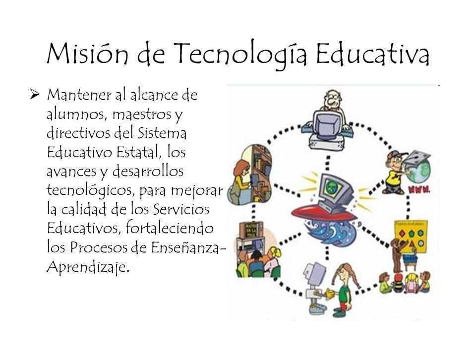 Misión de Tecnología Educativa Mantener al alcance de alumnos, maestros y directivos del Sistema Educativo Estatal, los avances y desarrollos tecnológ