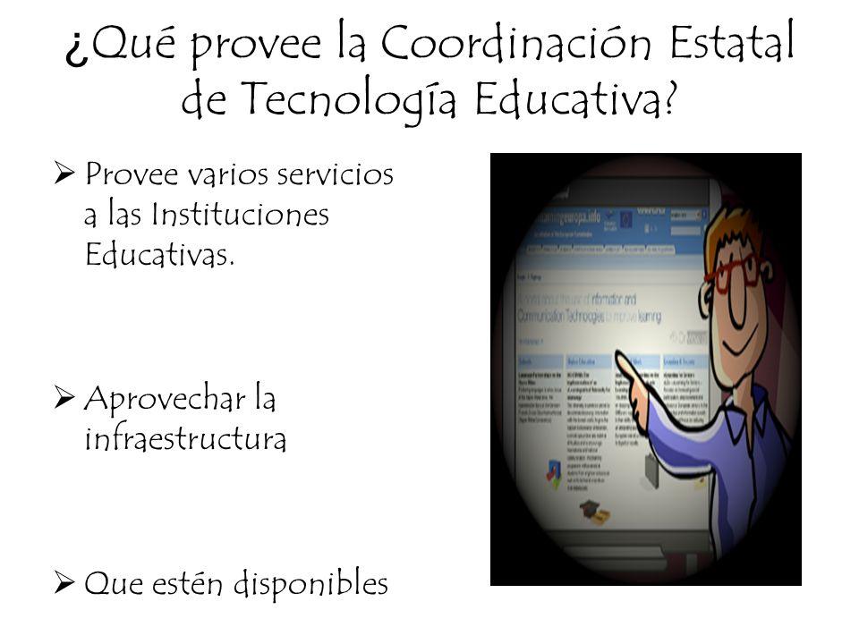 ¿ Qué provee la Coordinación Estatal de Tecnología Educativa? Provee varios servicios a las Instituciones Educativas. Aprovechar la infraestructura Qu