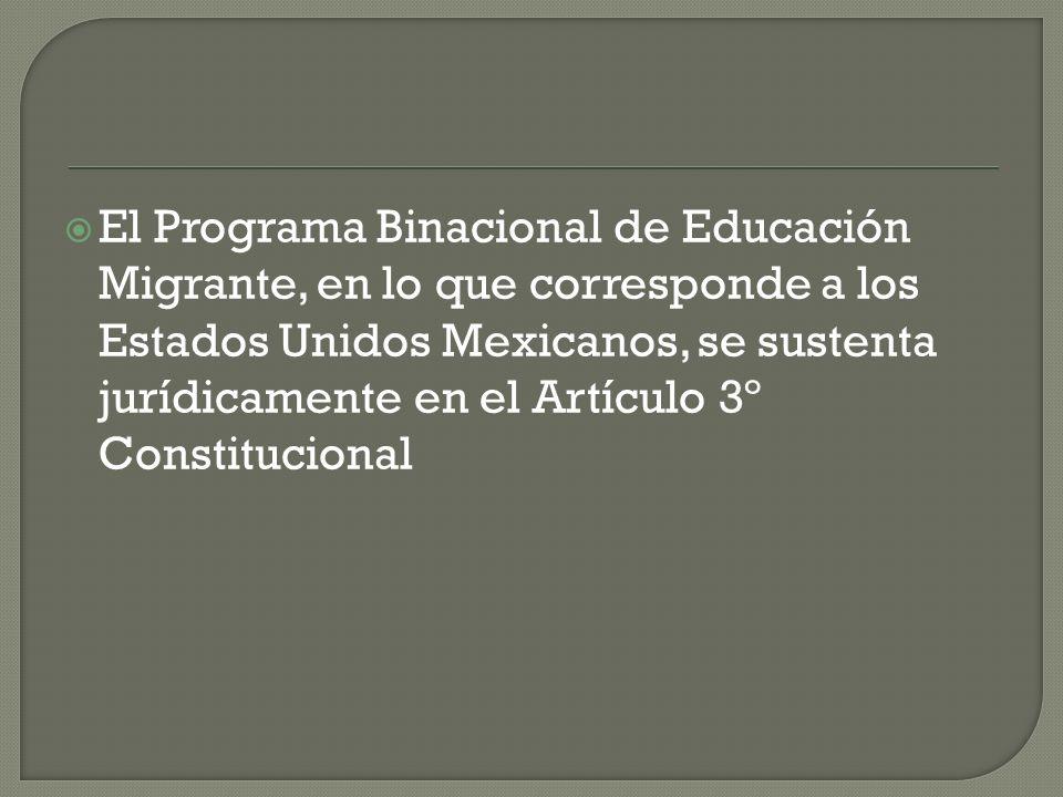 El Programa Binacional de Educación Migrante, en lo que corresponde a los Estados Unidos Mexicanos, se sustenta jurídicamente en el Artículo 3º Constitucional
