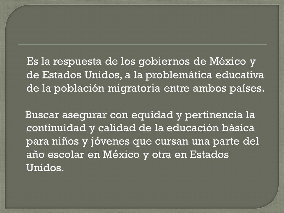 Es la respuesta de los gobiernos de México y de Estados Unidos, a la problemática educativa de la población migratoria entre ambos países.