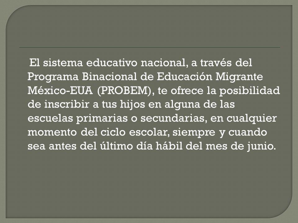 El sistema educativo nacional, a través del Programa Binacional de Educación Migrante México-EUA (PROBEM), te ofrece la posibilidad de inscribir a tus hijos en alguna de las escuelas primarias o secundarias, en cualquier momento del ciclo escolar, siempre y cuando sea antes del último día hábil del mes de junio.