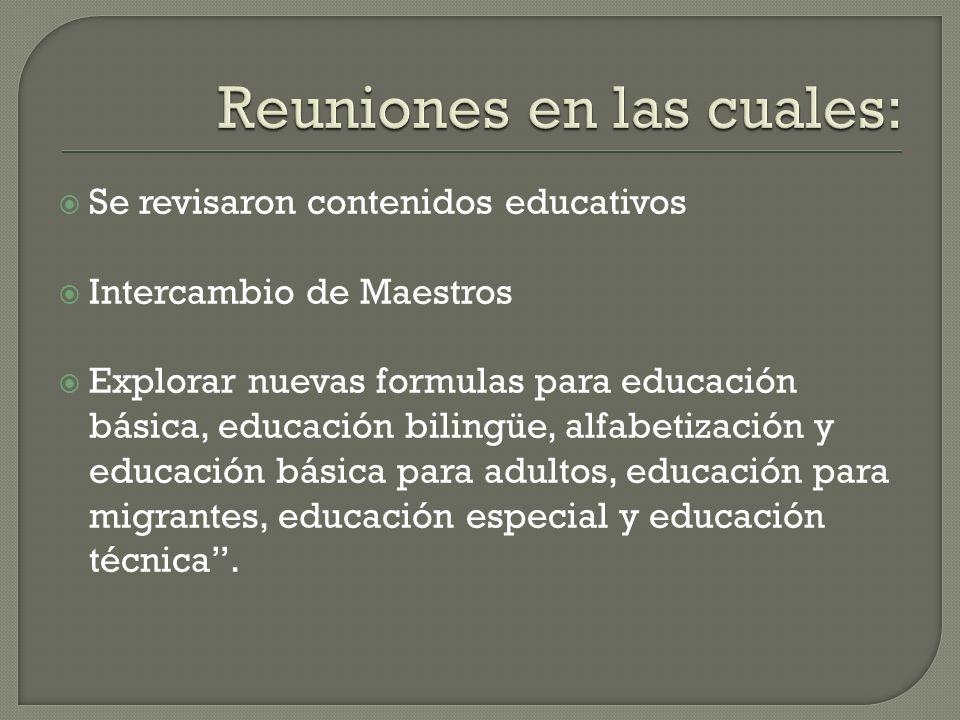 Se revisaron contenidos educativos Intercambio de Maestros Explorar nuevas formulas para educación básica, educación bilingüe, alfabetización y educación básica para adultos, educación para migrantes, educación especial y educación técnica.
