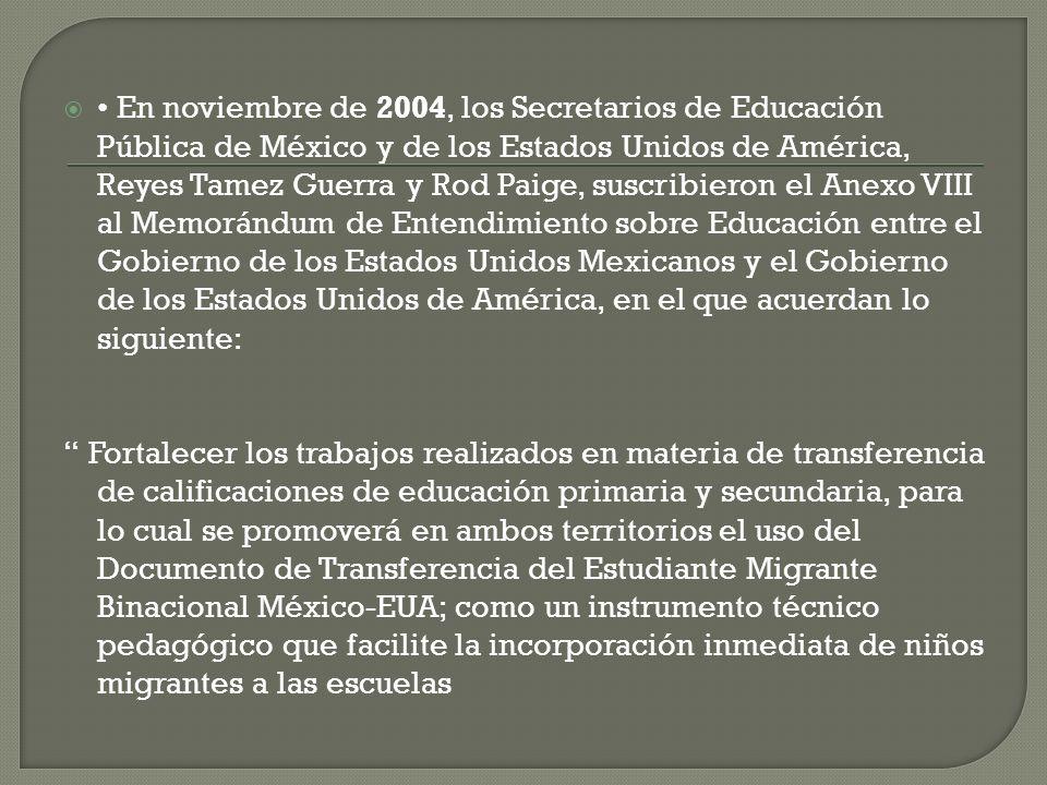 En noviembre de 2004, los Secretarios de Educación Pública de México y de los Estados Unidos de América, Reyes Tamez Guerra y Rod Paige, suscribieron el Anexo VIII al Memorándum de Entendimiento sobre Educación entre el Gobierno de los Estados Unidos Mexicanos y el Gobierno de los Estados Unidos de América, en el que acuerdan lo siguiente: Fortalecer los trabajos realizados en materia de transferencia de calificaciones de educación primaria y secundaria, para lo cual se promoverá en ambos territorios el uso del Documento de Transferencia del Estudiante Migrante Binacional México-EUA; como un instrumento técnico pedagógico que facilite la incorporación inmediata de niños migrantes a las escuelas