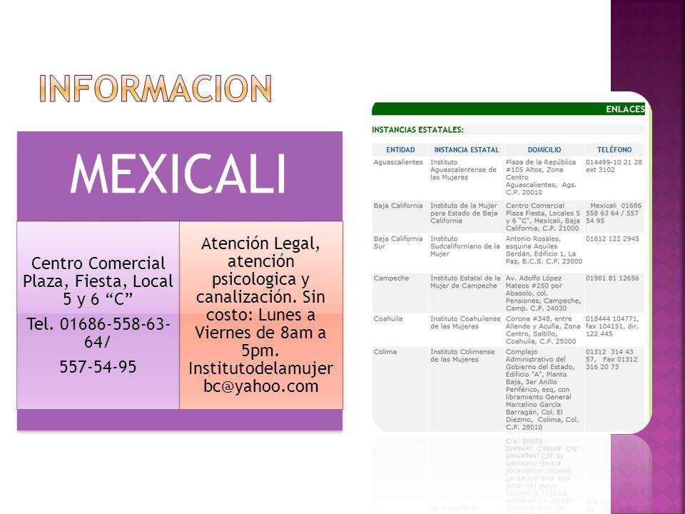MEXICALI Centro Comercial Plaza, Fiesta, Local 5 y 6 C Tel. 01686-558-63- 64/ 557-54-95 Atención Legal, atención psicologica y canalización. Sin costo