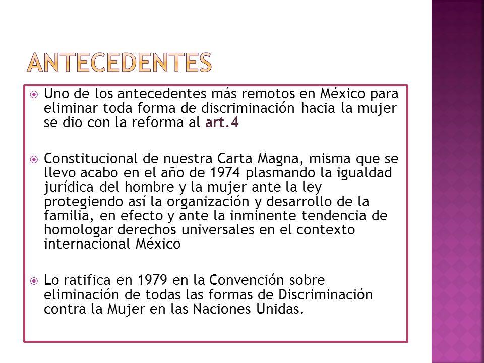 Uno de los antecedentes más remotos en México para eliminar toda forma de discriminación hacia la mujer se dio con la reforma al art.4 Constitucional