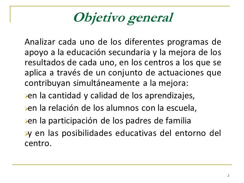 3 Objetivo general Analizar cada uno de los diferentes programas de apoyo a la educación secundaria y la mejora de los resultados de cada uno, en los centros a los que se aplica a través de un conjunto de actuaciones que contribuyan simultáneamente a la mejora: en la cantidad y calidad de los aprendizajes, en la relación de los alumnos con la escuela, en la participación de los padres de familia y en las posibilidades educativas del entorno del centro.