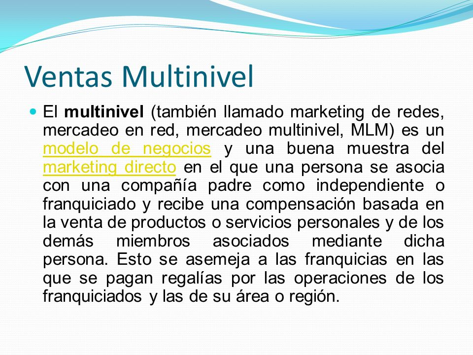 Ventas Multinivel El multinivel (también llamado marketing de redes, mercadeo en red, mercadeo multinivel, MLM) es un modelo de negocios y una buena m