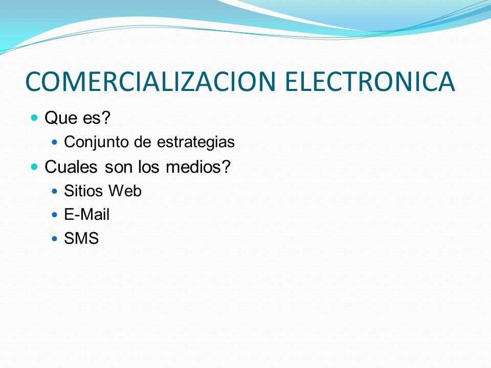 COMERCIALIZACION ELECTRONICA Que es? Conjunto de estrategias Cuales son los medios? Sitios Web E-Mail SMS