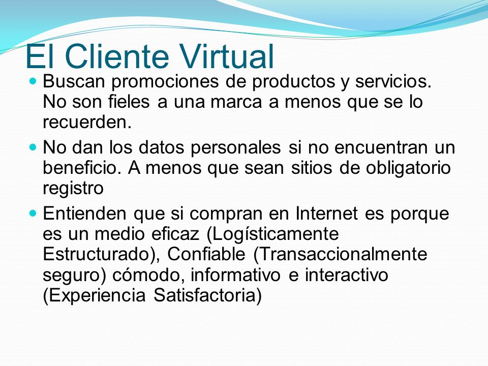 El Cliente Virtual Buscan promociones de productos y servicios. No son fieles a una marca a menos que se lo recuerden. No dan los datos personales si