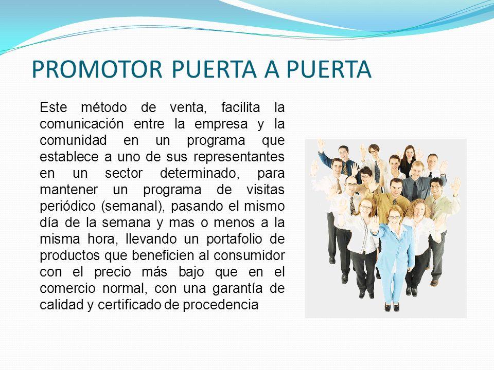 PROMOTOR PUERTA A PUERTA Este método de venta, facilita la comunicación entre la empresa y la comunidad en un programa que establece a uno de sus repr