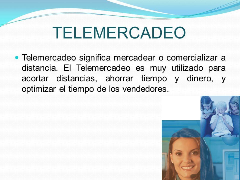 TELEMERCADEO Telemercadeo significa mercadear o comercializar a distancia. El Telemercadeo es muy utilizado para acortar distancias, ahorrar tiempo y